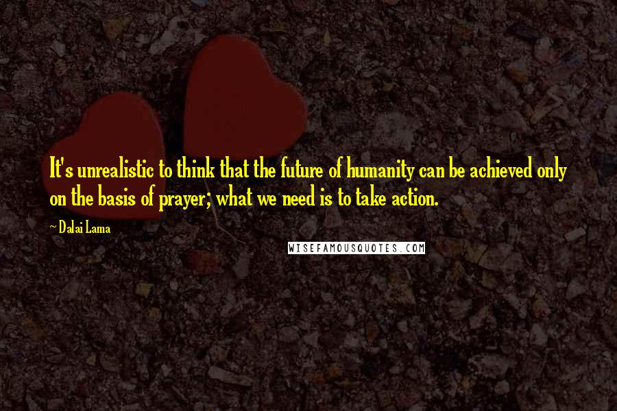 Dalai Lama quotes: It's unrealistic to think that the future of humanity can be achieved only on the basis of prayer; what we need is to take action.