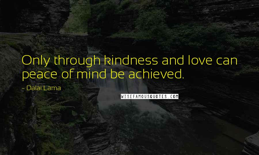 Dalai Lama quotes: Only through kindness and love can peace of mind be achieved.