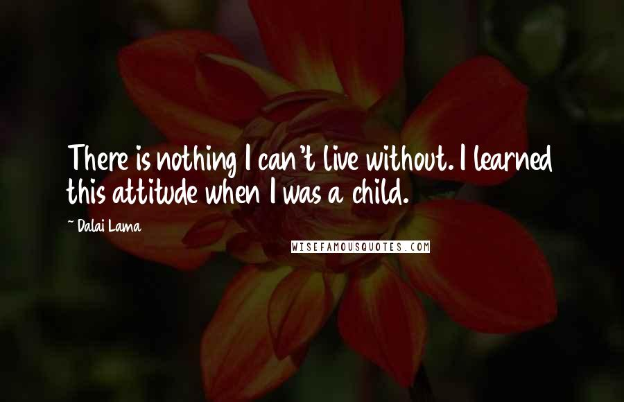 Dalai Lama quotes: There is nothing I can't live without. I learned this attitude when I was a child.