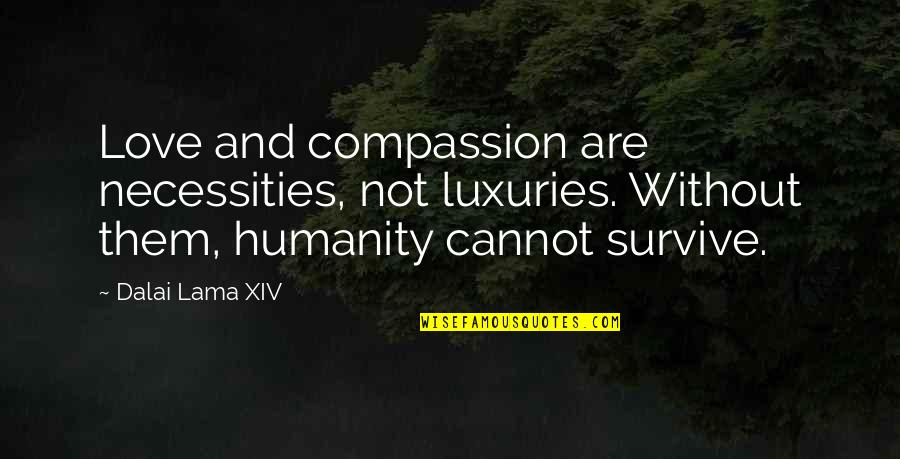Dalai Lama Xiv Quotes By Dalai Lama XIV: Love and compassion are necessities, not luxuries. Without