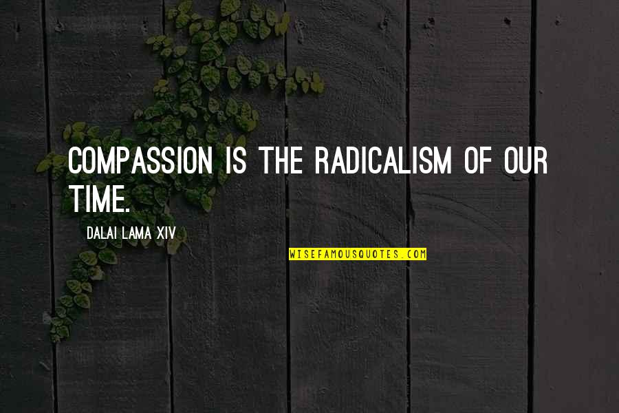 Dalai Lama Xiv Quotes By Dalai Lama XIV: Compassion is the radicalism of our time.