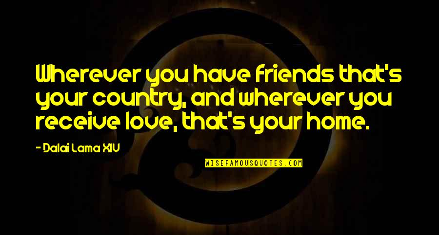 Dalai Lama Xiv Quotes By Dalai Lama XIV: Wherever you have friends that's your country, and