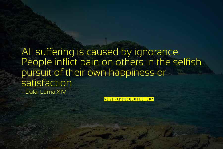 Dalai Lama Xiv Quotes By Dalai Lama XIV: All suffering is caused by ignorance. People inflict