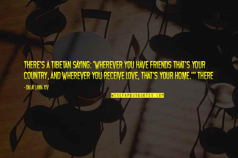 Dalai Lama Xiv Quotes By Dalai Lama XIV: There's a Tibetan saying: 'Wherever you have friends