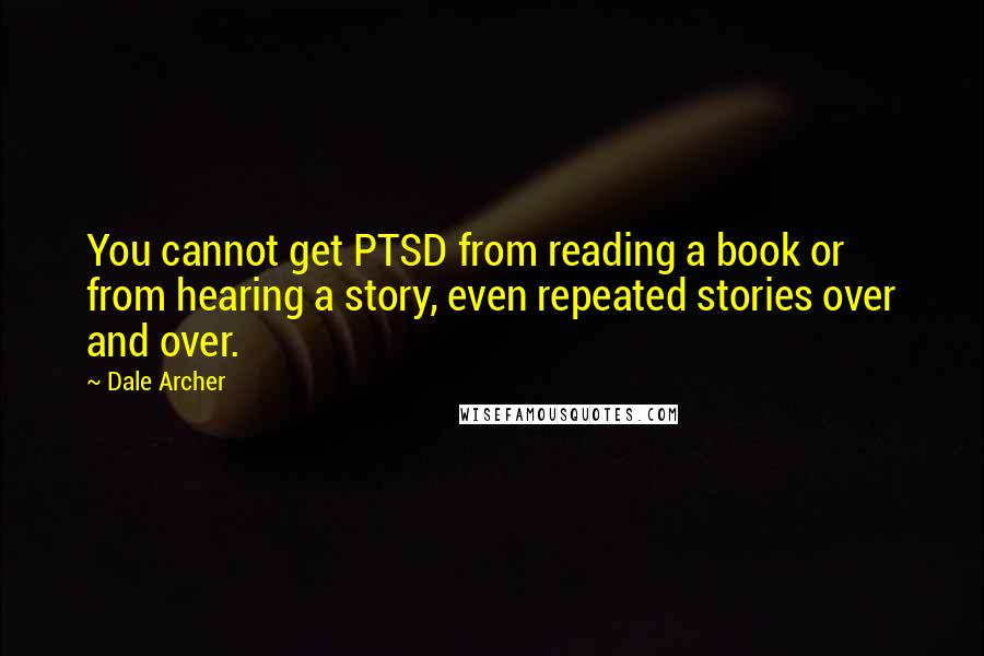 Dale Archer quotes: You cannot get PTSD from reading a book or from hearing a story, even repeated stories over and over.