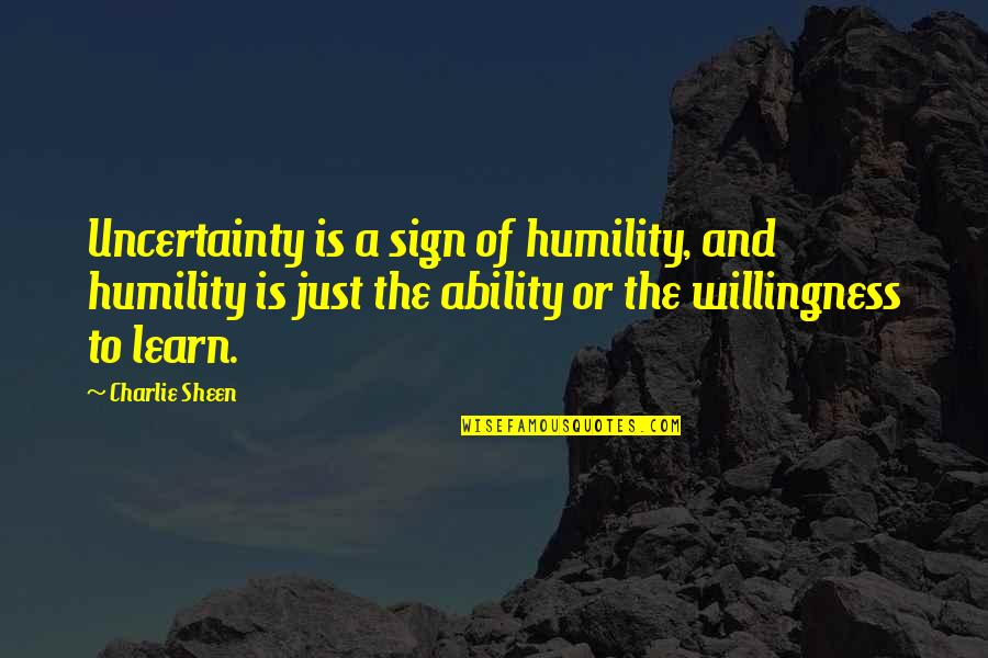 Dale Carnegie Library Quotes By Charlie Sheen: Uncertainty is a sign of humility, and humility