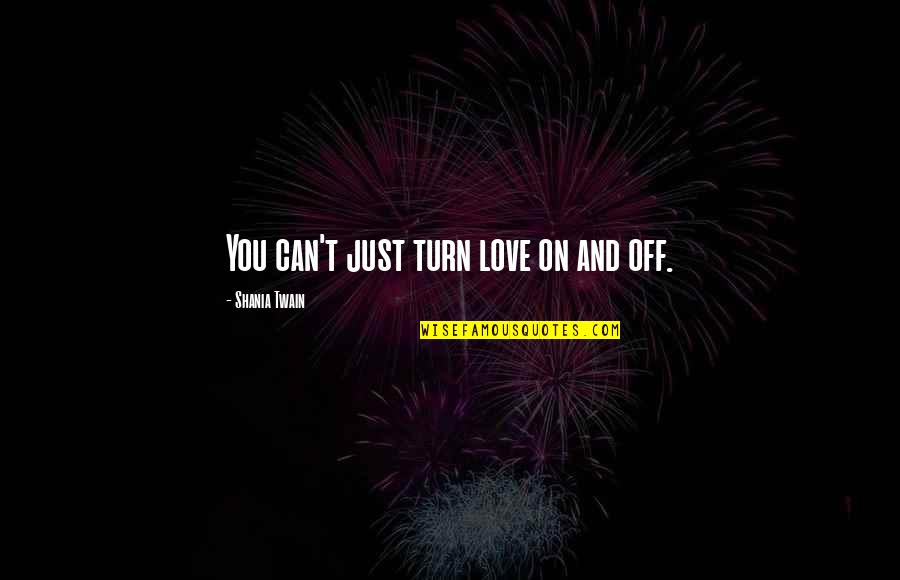 Dale Carnegie Library Quotes By Shania Twain: You can't just turn love on and off.