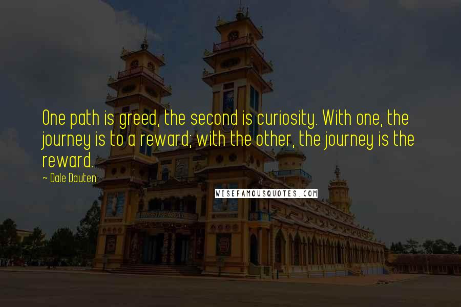 Dale Dauten quotes: One path is greed, the second is curiosity. With one, the journey is to a reward; with the other, the journey is the reward.