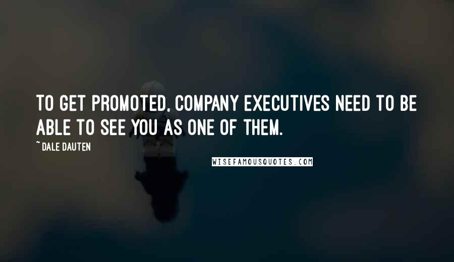 Dale Dauten quotes: To get promoted, company executives need to be able to see you as one of them.