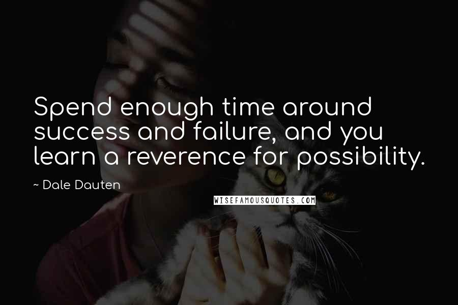 Dale Dauten quotes: Spend enough time around success and failure, and you learn a reverence for possibility.