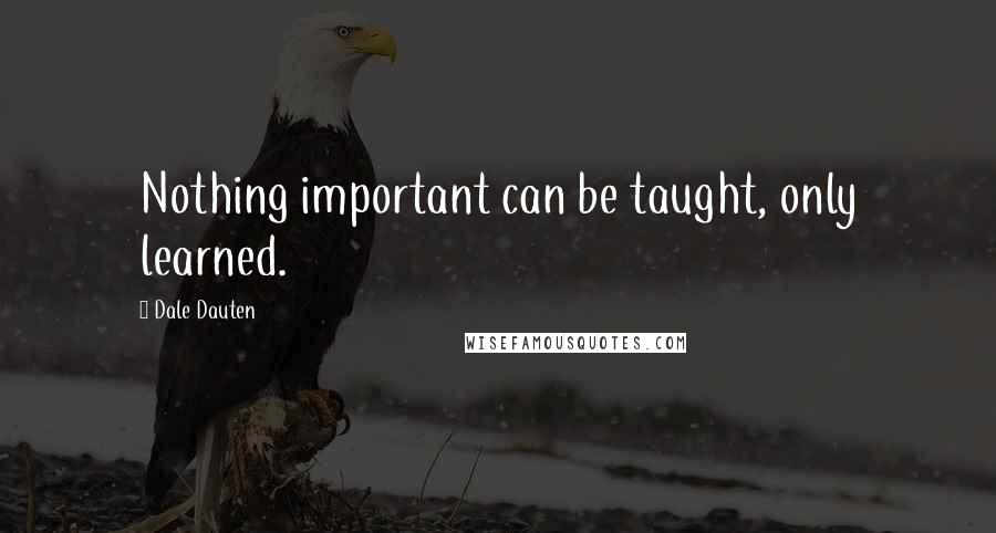Dale Dauten quotes: Nothing important can be taught, only learned.