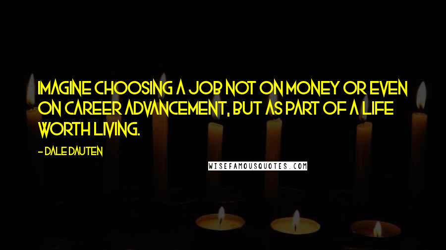 Dale Dauten quotes: Imagine choosing a job not on money or even on career advancement, but as part of a life worth living.