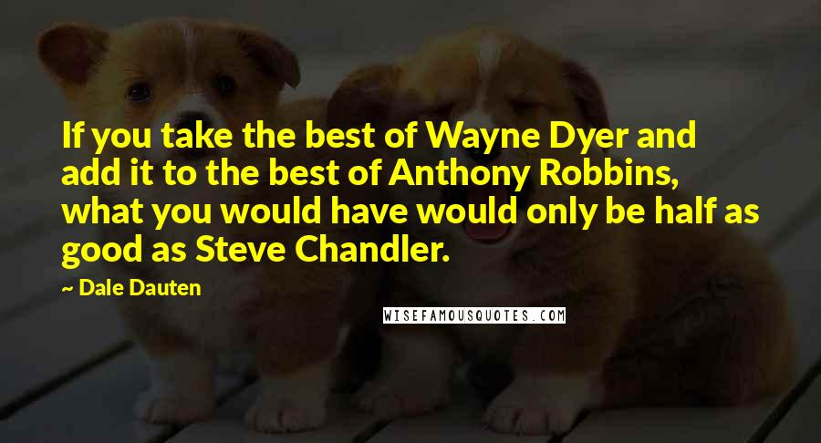 Dale Dauten quotes: If you take the best of Wayne Dyer and add it to the best of Anthony Robbins, what you would have would only be half as good as Steve Chandler.