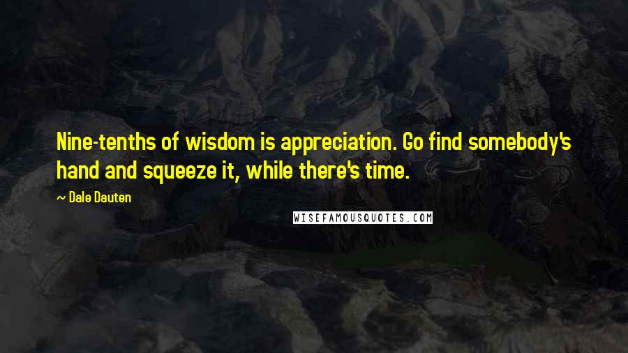 Dale Dauten quotes: Nine-tenths of wisdom is appreciation. Go find somebody's hand and squeeze it, while there's time.