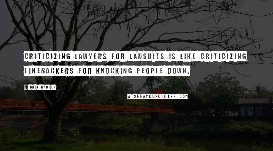 Dale Dauten quotes: Criticizing lawyers for lawsuits is like criticizing linebackers for knocking people down.