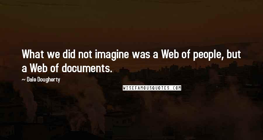 Dale Dougherty quotes: What we did not imagine was a Web of people, but a Web of documents.