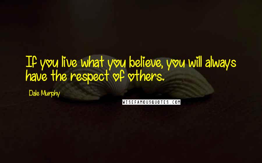 Dale Murphy quotes: If you live what you believe, you will always have the respect of others.