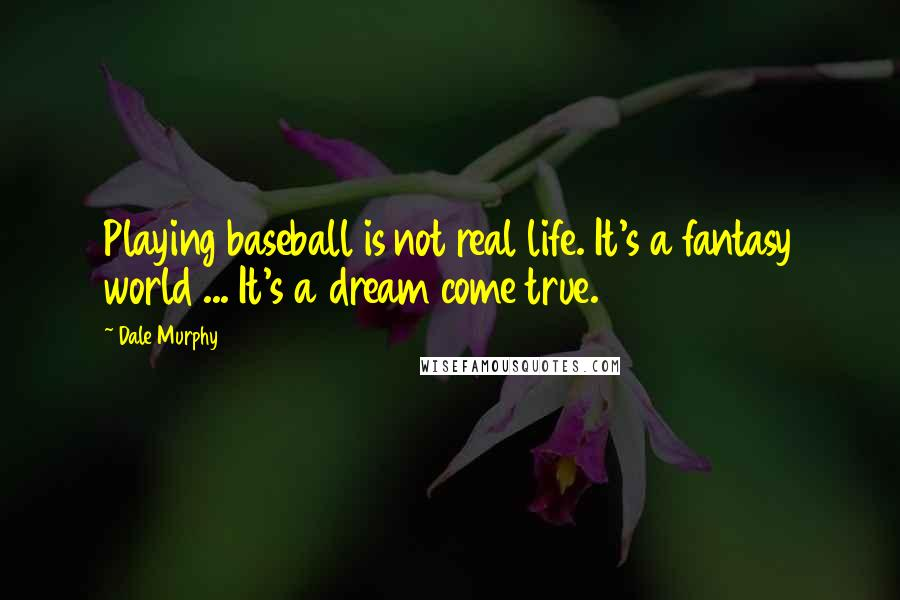 Dale Murphy quotes: Playing baseball is not real life. It's a fantasy world ... It's a dream come true.