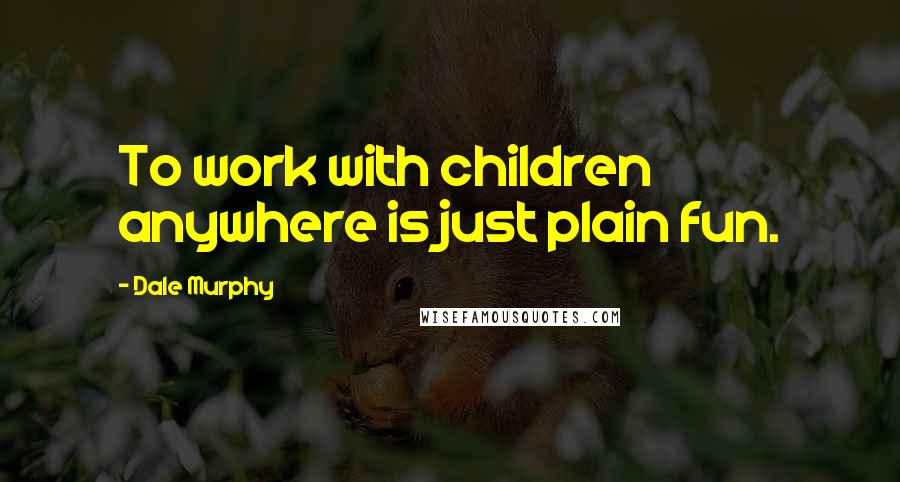 Dale Murphy quotes: To work with children anywhere is just plain fun.
