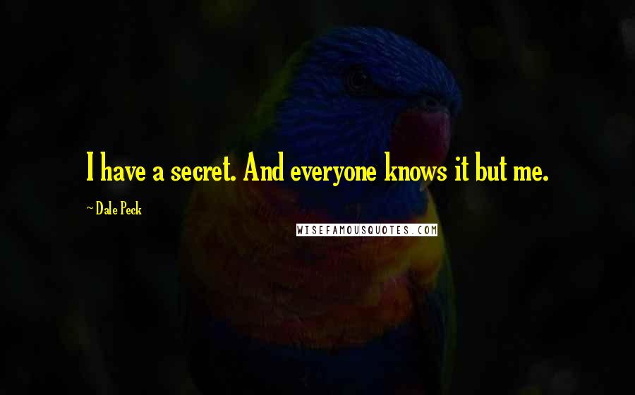 Dale Peck quotes: I have a secret. And everyone knows it but me.