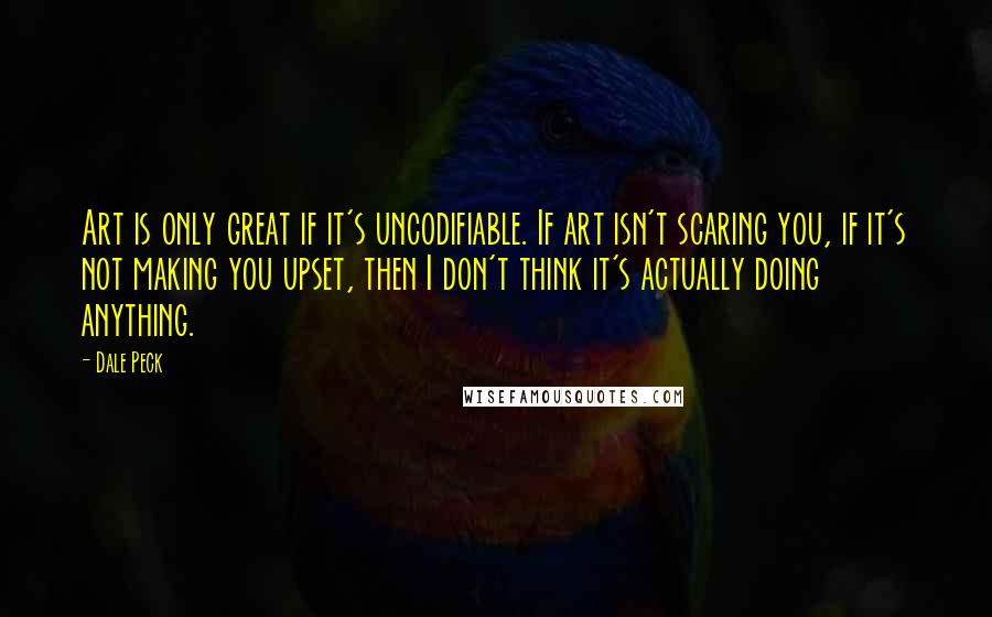 Dale Peck quotes: Art is only great if it's uncodifiable. If art isn't scaring you, if it's not making you upset, then I don't think it's actually doing anything.