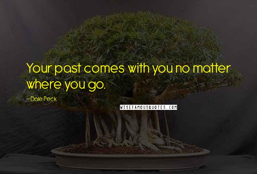 Dale Peck quotes: Your past comes with you no matter where you go.