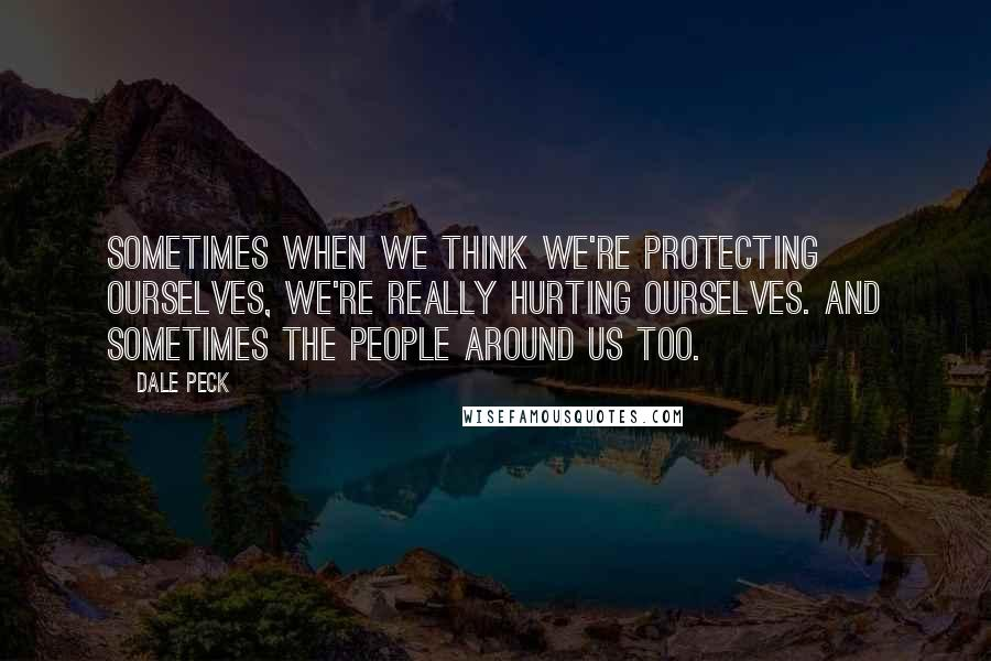 Dale Peck quotes: Sometimes when we think we're protecting ourselves, we're really hurting ourselves. And sometimes the people around us too.