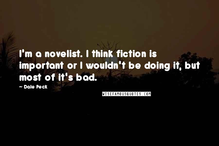 Dale Peck quotes: I'm a novelist. I think fiction is important or I wouldn't be doing it, but most of it's bad.