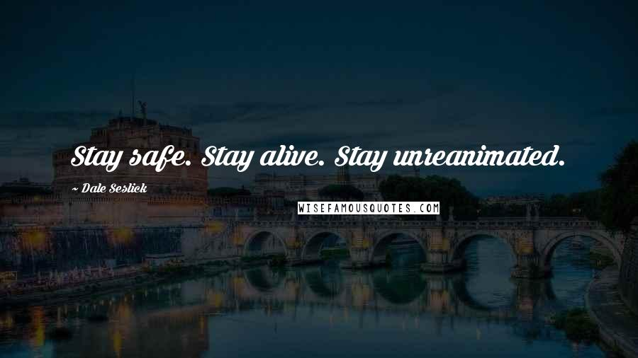 Dale Seslick quotes: Stay safe. Stay alive. Stay unreanimated.