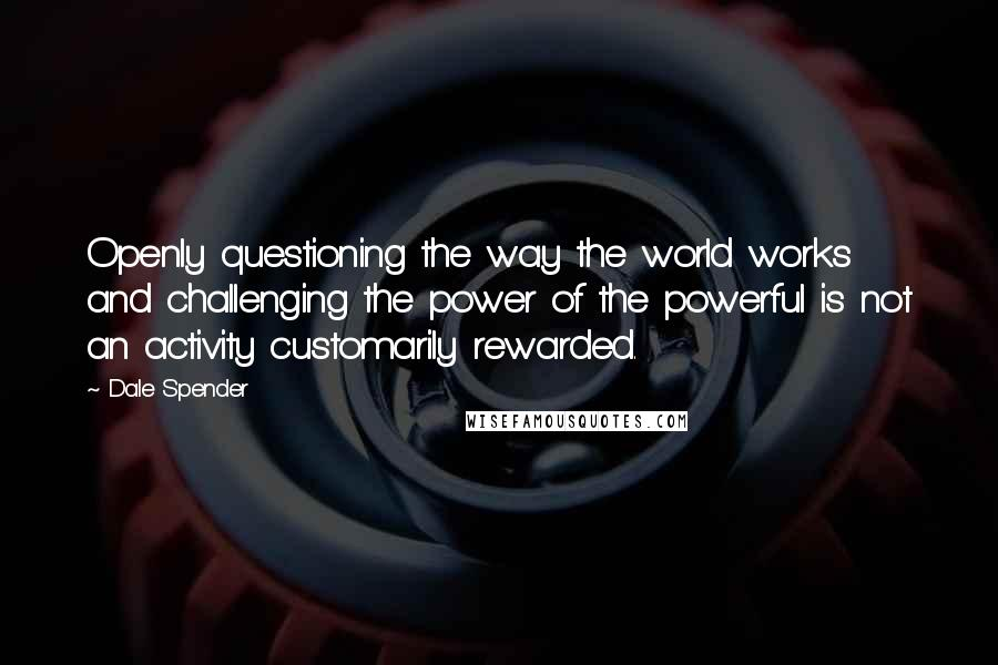 Dale Spender quotes: Openly questioning the way the world works and challenging the power of the powerful is not an activity customarily rewarded.