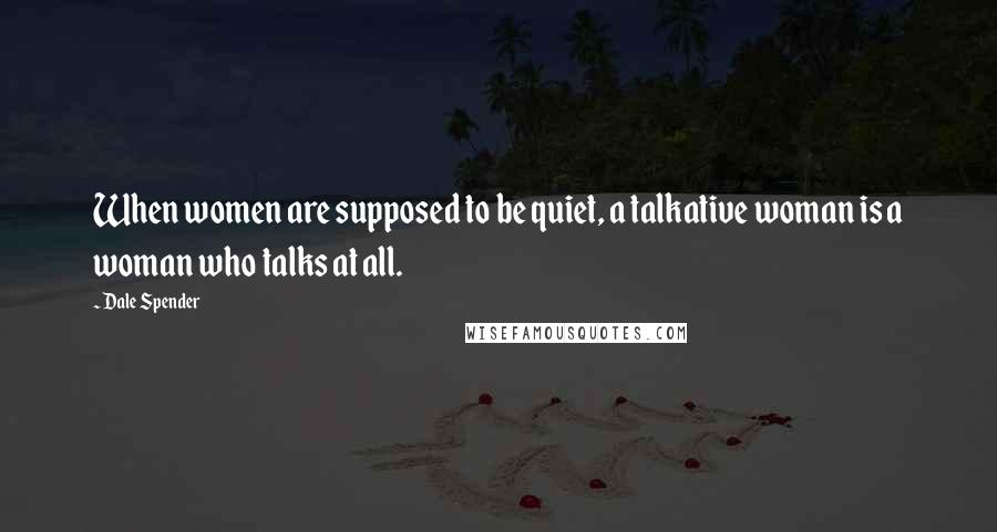 Dale Spender quotes: When women are supposed to be quiet, a talkative woman is a woman who talks at all.