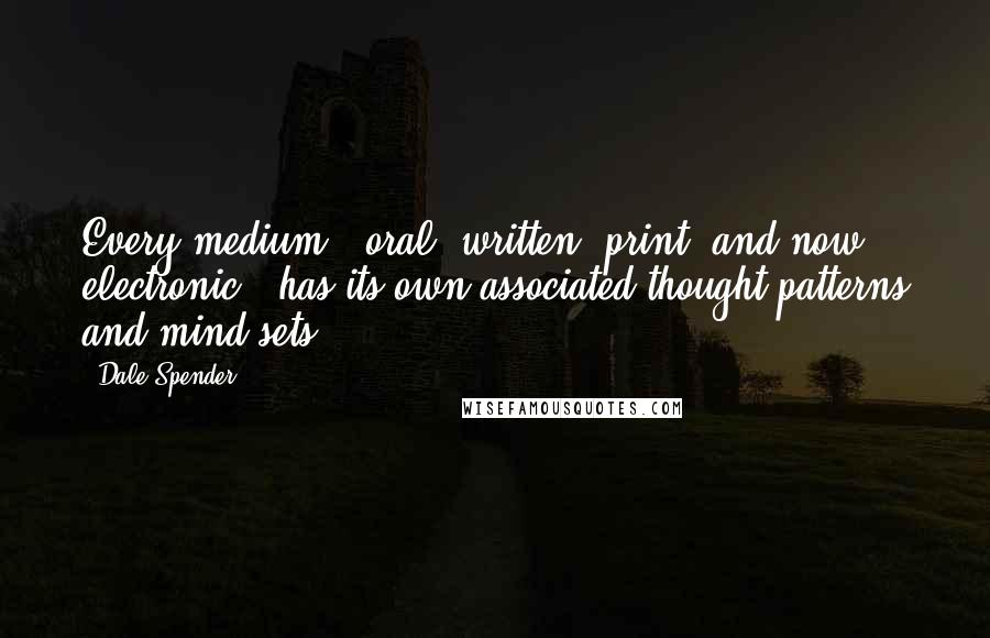 Dale Spender quotes: Every medium - oral, written, print, and now electronic - has its own associated thought patterns and mind sets.