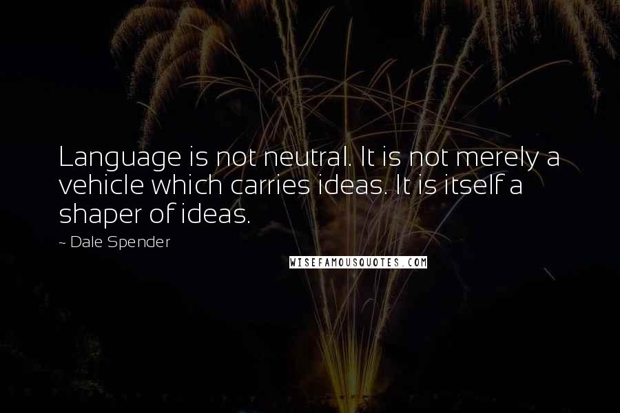 Dale Spender quotes: Language is not neutral. It is not merely a vehicle which carries ideas. It is itself a shaper of ideas.