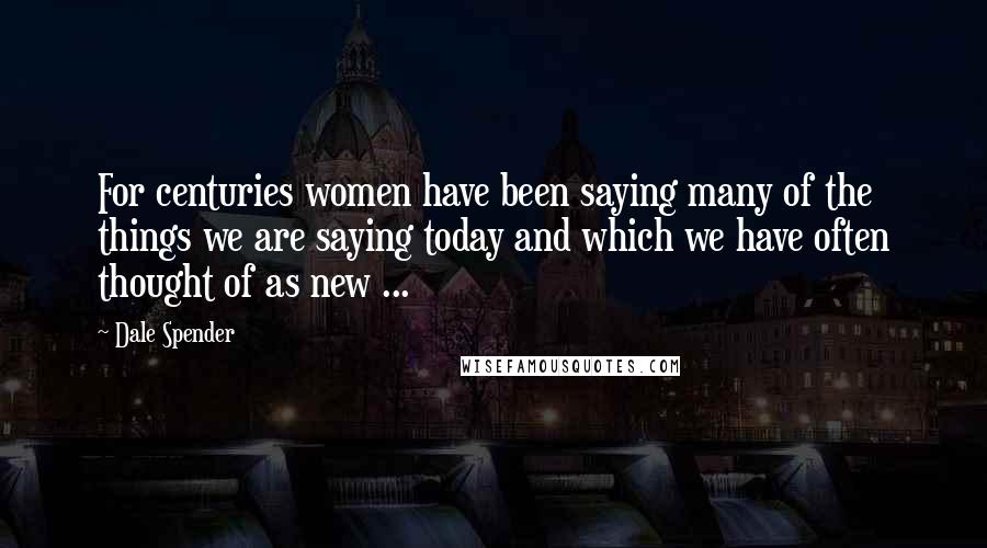 Dale Spender quotes: For centuries women have been saying many of the things we are saying today and which we have often thought of as new ...
