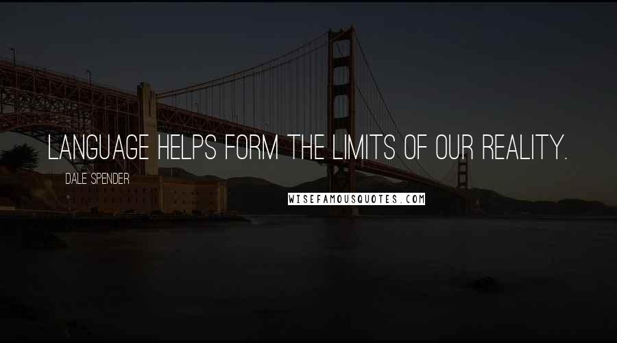 Dale Spender quotes: Language helps form the limits of our reality.