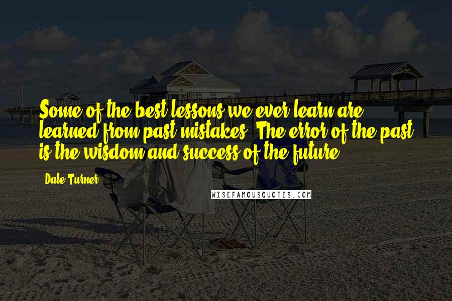 Dale Turner quotes: Some of the best lessons we ever learn are learned from past mistakes. The error of the past is the wisdom and success of the future.