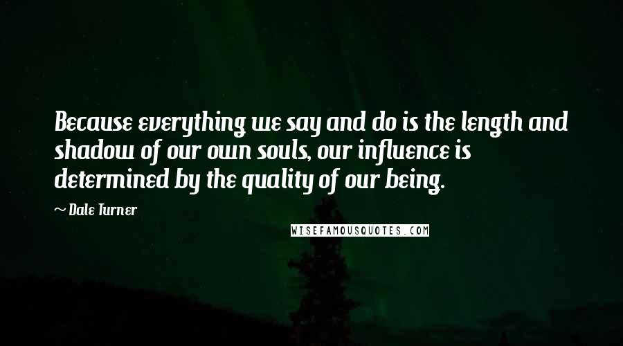 Dale Turner quotes: Because everything we say and do is the length and shadow of our own souls, our influence is determined by the quality of our being.