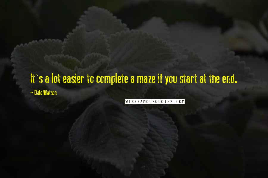 Dale Watson quotes: It's a lot easier to complete a maze if you start at the end.
