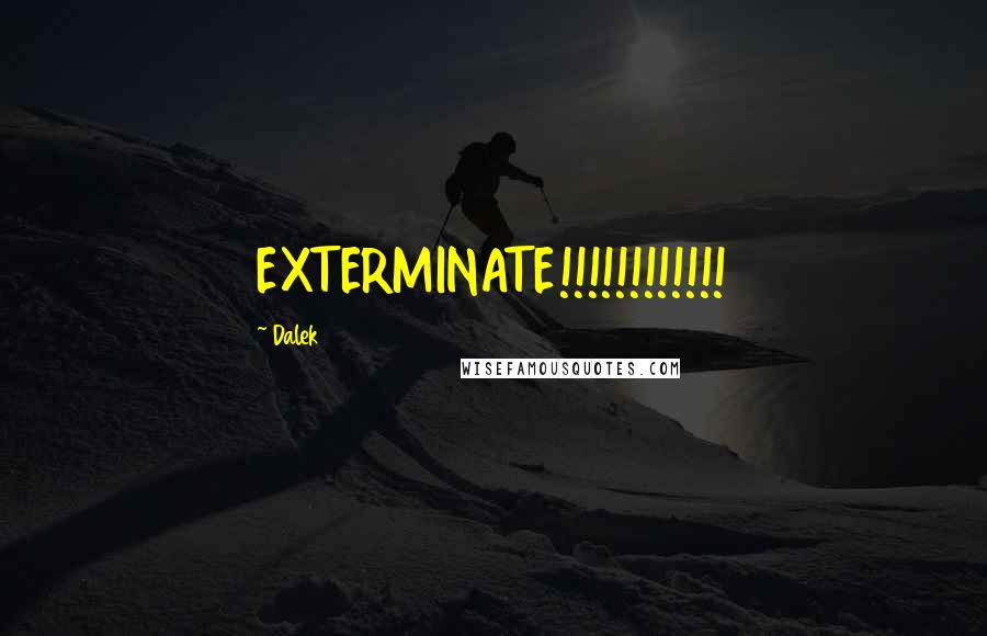 Dalek quotes: EXTERMINATE!!!!!!!!!!!!