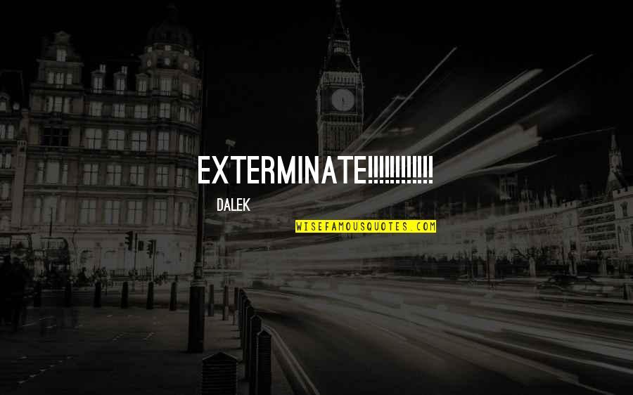 Dalek Quotes By Dalek: EXTERMINATE!!!!!!!!!!!!