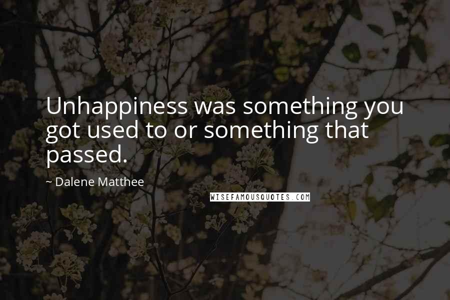 Dalene Matthee quotes: Unhappiness was something you got used to or something that passed.