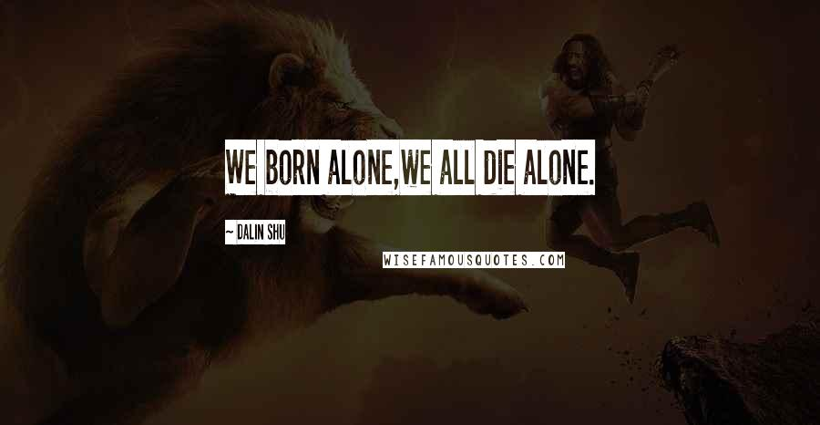 Dalin Shu quotes: We born alone,we all die alone.