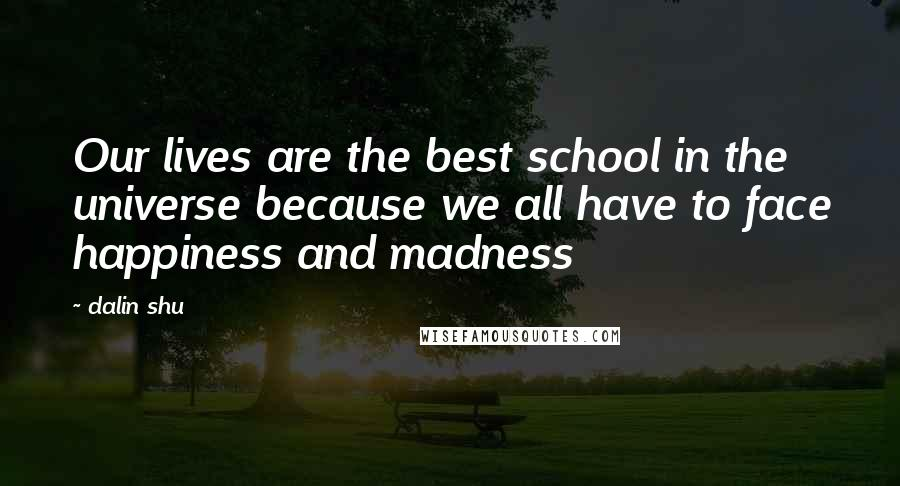 Dalin Shu quotes: Our lives are the best school in the universe because we all have to face happiness and madness