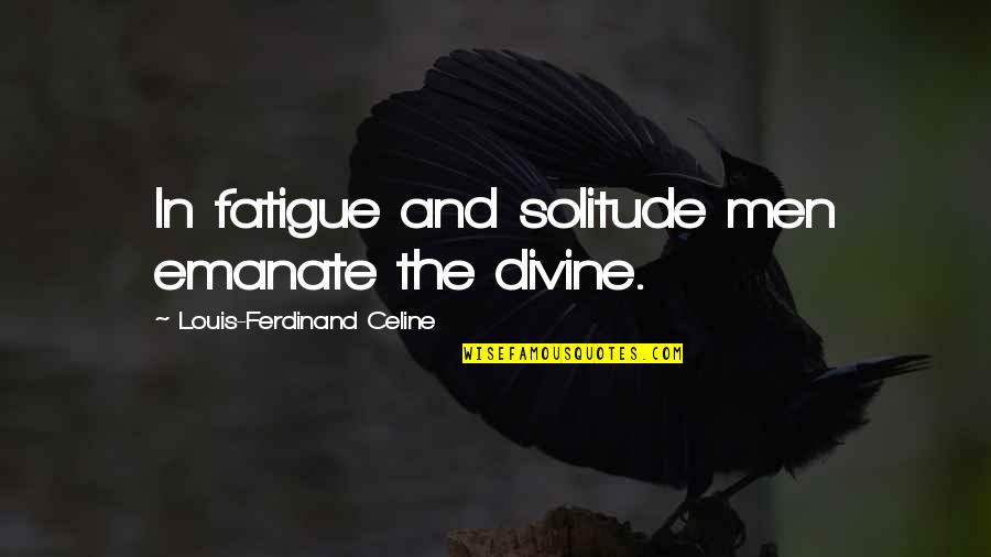 Dalkeith Quotes By Louis-Ferdinand Celine: In fatigue and solitude men emanate the divine.