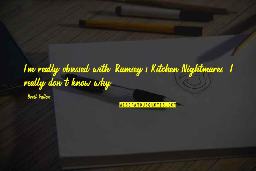 Dalton Quotes By Brett Dalton: I'm really obsessed with 'Ramsey's Kitchen Nightmares.' I