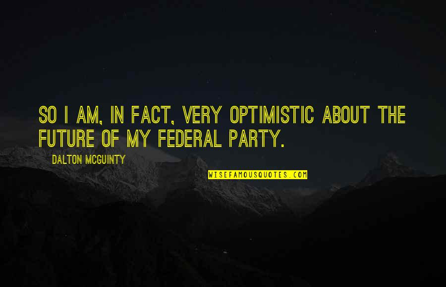 Dalton Quotes By Dalton McGuinty: So I am, in fact, very optimistic about