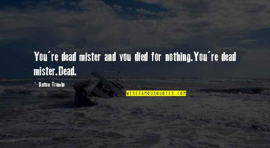 Dalton Quotes By Dalton Trumbo: You're dead mister and you died for nothing.You're