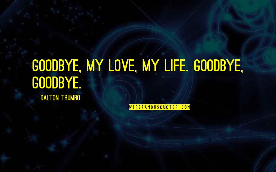 Dalton Quotes By Dalton Trumbo: Goodbye, my love, my life. Goodbye, goodbye.