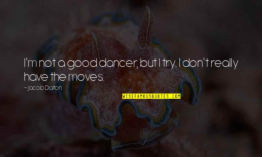Dalton Quotes By Jacob Dalton: I'm not a good dancer, but I try.