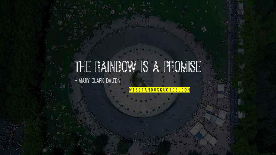 Dalton Quotes By Mary Clark Dalton: The Rainbow is a promise